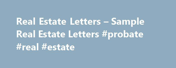 Real Estate Letters – Sample Real Estate Letters #probate #real #estate http://remmont.com/real-estate-letters-sample-real-estate-letters-probate-real-estate/  #real estate letters # Real Estate Letters Sample Real Estate Letters Real estate or property owners are looked at with great respect and awe. In today's world of high rising economy and markets, being an owner of real estate is something surely to be proud of. Just the way the financial market varies from time to time the real estate…