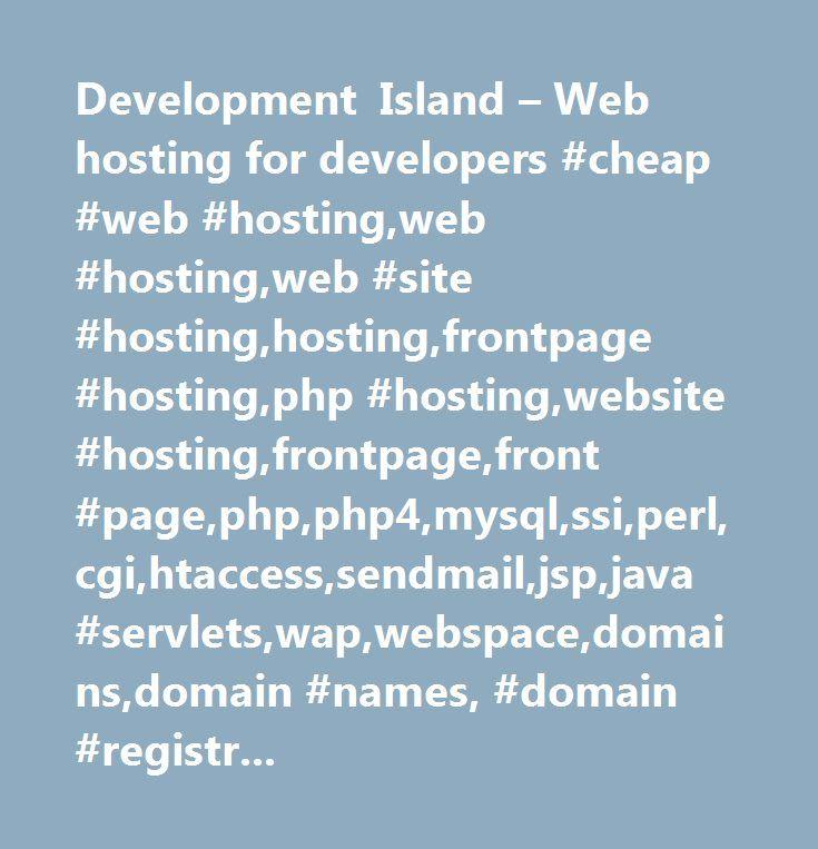 Development Island – Web hosting for developers #cheap #web #hosting,web #hosting,web #site #hosting,hosting,frontpage #hosting,php #hosting,website #hosting,frontpage,front #page,php,php4,mysql,ssi,perl,cgi,htaccess,sendmail,jsp,java #servlets,wap,webspace,domains,domain #names, #domain #registration, #dns, #nochex, #paypal, #psp, #mod_python, #python, #jython, #django, #postgresql…