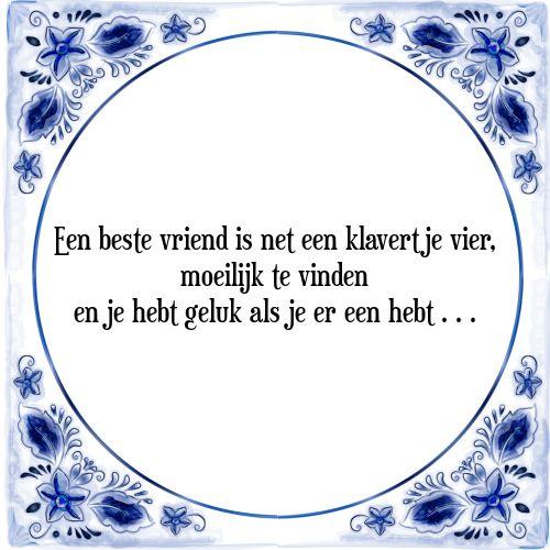 Een beste vriend is net een klavertje vier, moeilijk te vinden en je hebt geluk als je er een hebt . . . - Bekijk of bestel deze Tegel nu op Tegelspreuken.nl