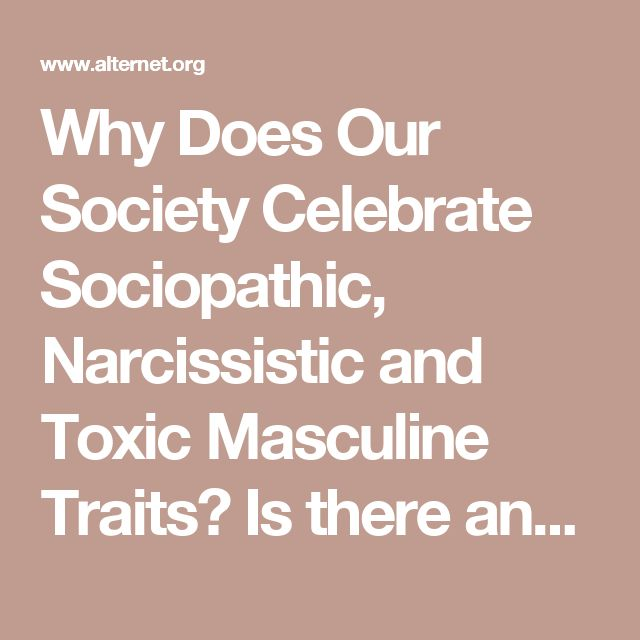Why Does Our Society Celebrate Sociopathic, Narcissistic and Toxic Masculine Traits? Is there any better symbol of what's gone wrong in mainstream American culture than the success of Donald Trump?