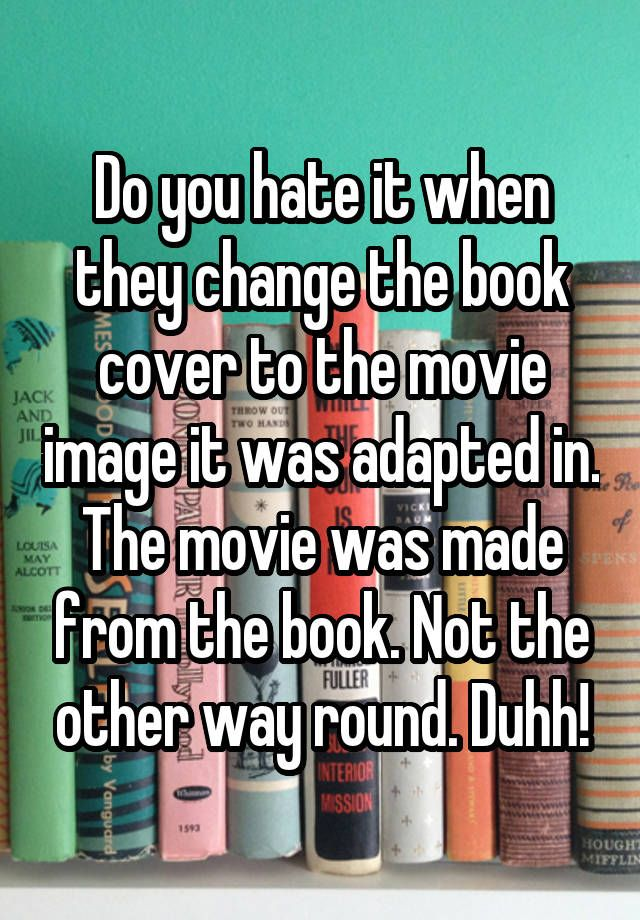 """""""Do you hate it when they change the book cover to the movie image it was adapted in. The movie was made from the book. Not the other way round. Duhh!"""""""