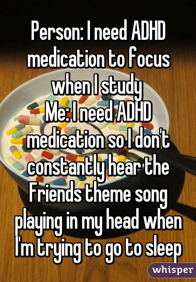 Person: I need ADHD medication to focus when I study  Me: I need ADHD medication so I don't constantly hear the Friends theme song playing in my head when I'm trying to go to sleep