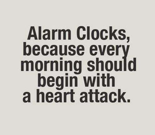 """Alarm clocks, because every morning should begin with a heart attack."""