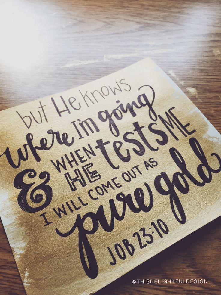 but He knows where I'm going & when He tests me I will come out as pure gold   Job 23:10   bible verse scripture   typography   hand lettering   home decor   custom modern calligraphy     This Delightful Design by Katie Clark   katieclarkk.com