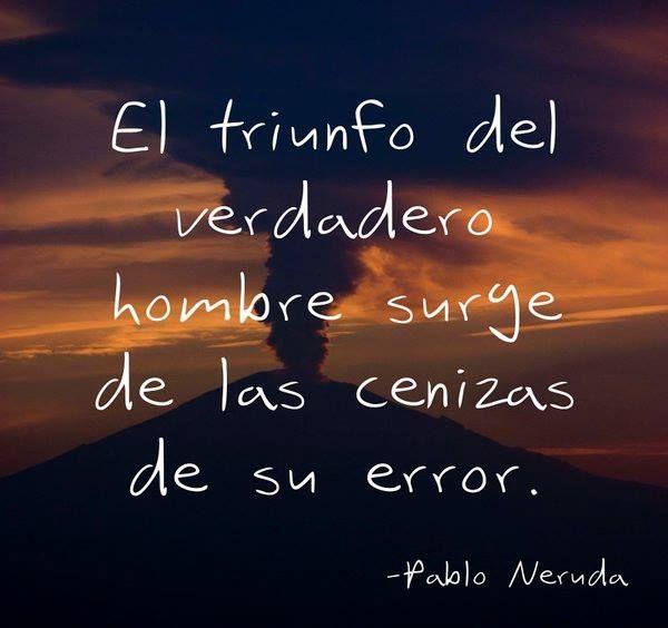 """""""El #triunfo del verdadero hombre surge de las cenizas de su error"""" -P. Neruda #Frases"""