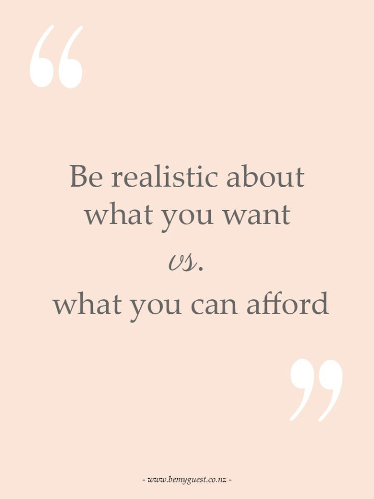 Be realistic about what you want vs what you can afford