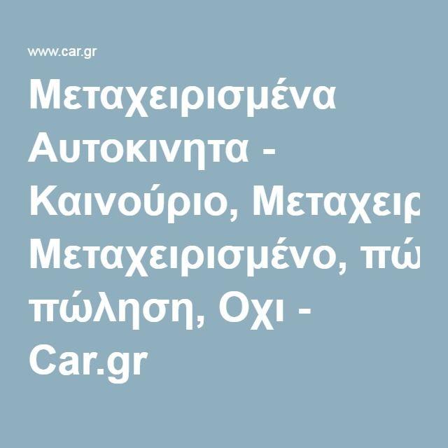 Μεταχειρισμένα Αυτοκινητα - Καινούριο, Μεταχειρισμένο, πώληση, Οχι - Car.gr