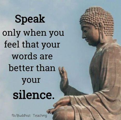 Tala bara när du känner att ord är bättre än din tystnad.