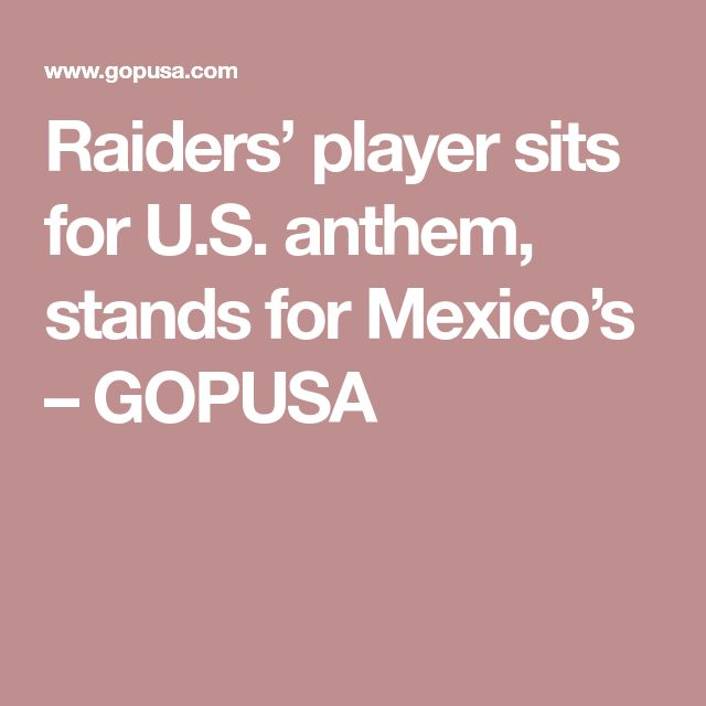 Raiders' player sits for U.S. anthem, stands for Mexico's – GOPUSA