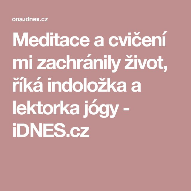 Meditace a cvičení mi zachránily život, říká indoložka a lektorka jógy - iDNES.cz