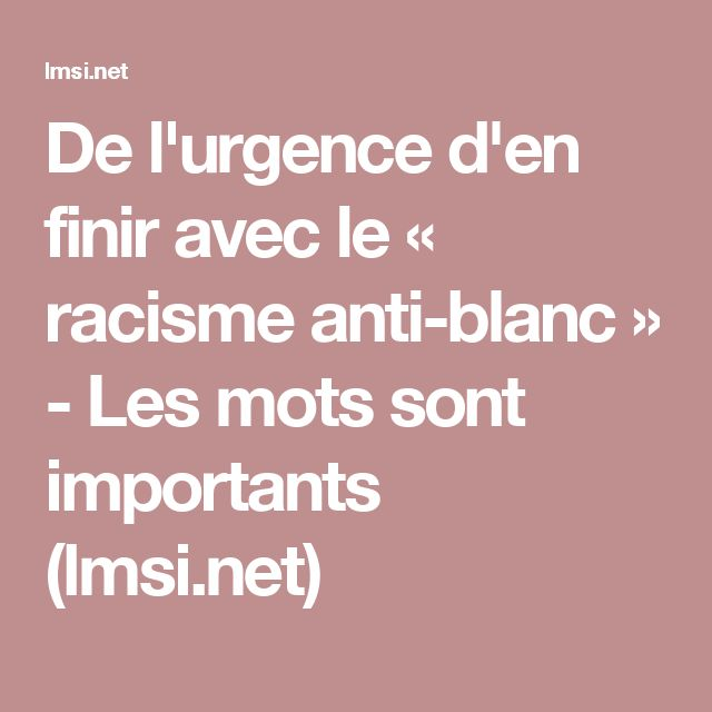 De l'urgence d'en finir avec le « racisme anti-blanc » - Les mots sont importants (lmsi.net)