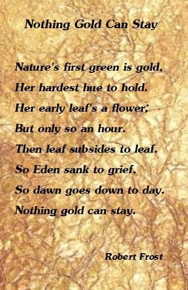 Nothing Gold Can Stay - Robert Frost  My favorite poem!  Reminds me of how quickly our children grow up and to savor every moment.