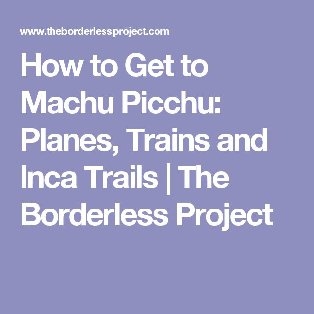 How to Get to Machu Picchu: Planes, Trains and Inca Trails | The Borderless Project