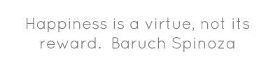 Happiness is a virtue, not its reward.Baruch Spinoza...