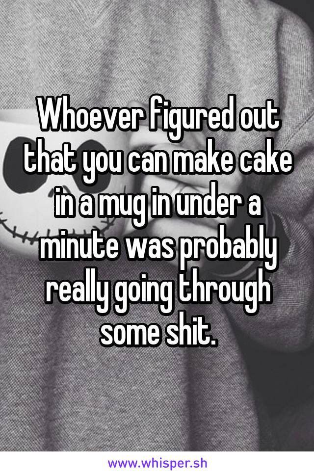 Whoever figured out that you can make came in a mug in under a minute was probably going through some shit. -- True story, no judgement though