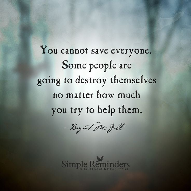 You cannot save everyone Should you help someone who is reaching out and deeplyhurting? Absolutely. Do what you can to help people but have the wisdom to accept your limits. You can only do so much. You should never have a relationship based on guilt over someone's poor choices. It is easy to find ourselves in denial about someone's behavior because we so deeply wish they...