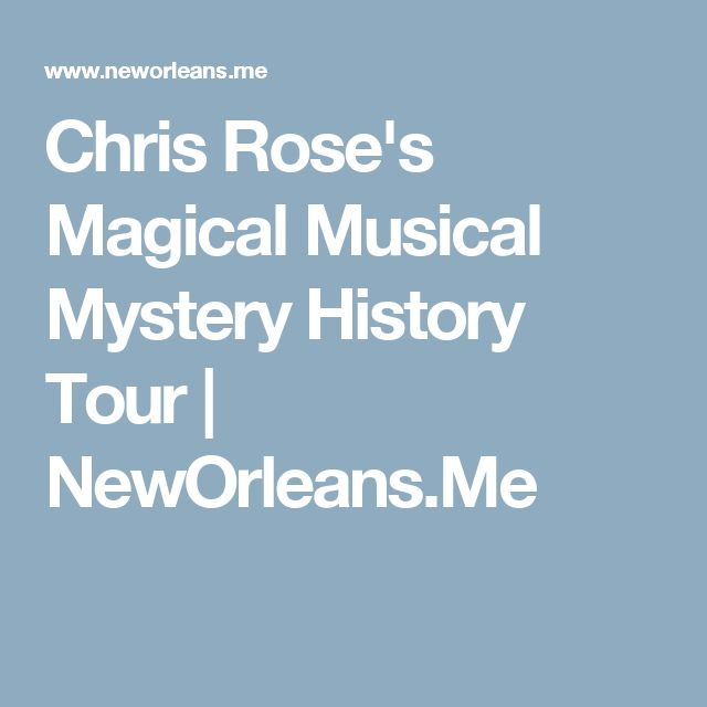 Chris Rose's Magical Musical Mystery History Tour | NewOrleans.Me