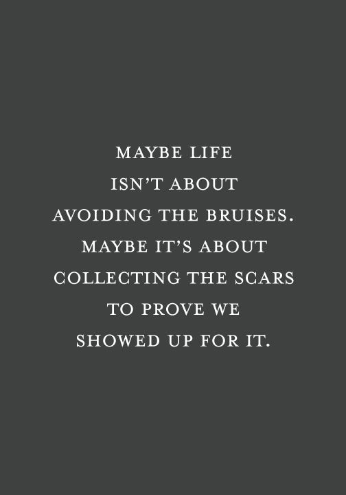 Don't be ashamed of your scars and bruises because they are proof that you have lived life to the fullest and will continue to do so.