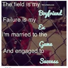 The field is my boyfriend, failure is my ex, I'm married to the game and engaged to succeed.