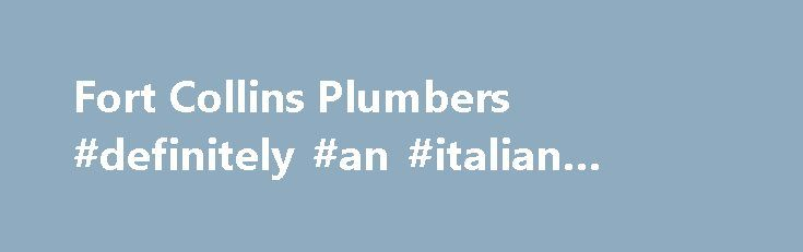 Fort Collins Plumbers #definitely #an #italian #plumber http://san-diego.remmont.com/fort-collins-plumbers-definitely-an-italian-plumber/  # Why Does Choosing The Right Fort Collins Plumber Matter? Did you know that plumbers have the 2nd highest liability insurance of any building contractor? Do you know why? It's because being a plumber is risky business. A single mistake by a novice Fort Collins plumber could generate tens of thousands of dollars in damages to a home. Can you imagine…
