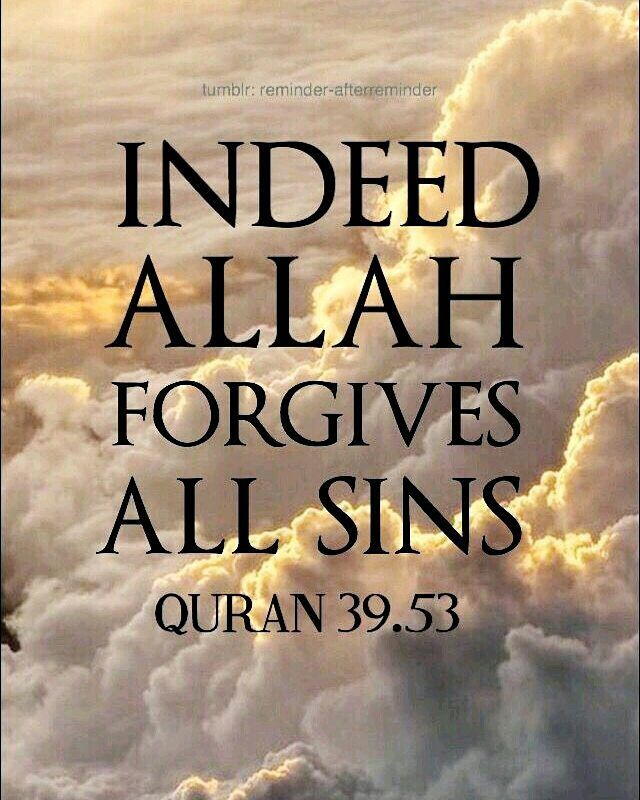 "Indeed, Allah forgives all sins. Indeed, it is He who is the Forgiving, the Merciful."" Quran 39:53"