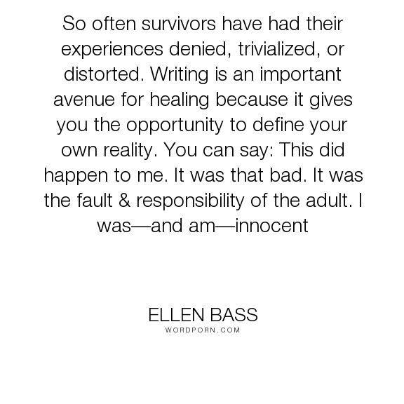 "Ellen Bass - ""So often survivors have had their experiences denied, trivialized, or distorted...."". relationships, reality, courage, lies, healing, responsibility, abuse, guilt, shame, recovery, innocence, blame, child-abuse, victim, survivor, childhood-abuse, emotional-abuse, sexual-abuse, abusive"