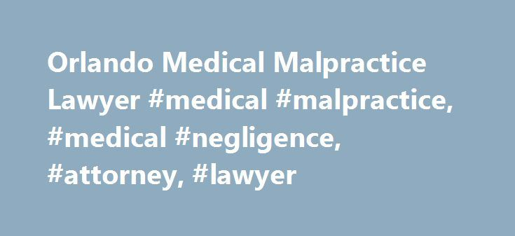 Orlando Medical Malpractice Lawyer #medical #malpractice, #medical #negligence, #attorney, #lawyer http://indiana.remmont.com/orlando-medical-malpractice-lawyer-medical-malpractice-medical-negligence-attorney-lawyer/  # MEDICAL MALPRACTICE LAWYER The majority of nurses, physicians and health care providers in Florida are educated, well-trained individuals that have honorably accepted an extraordinary challenge to care for ill patients and their families. These unselfish professionals offer…
