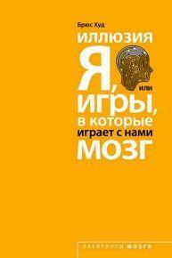 Худ Брюс - Иллюзия «Я», или Игры, в которые играет с нами мозг