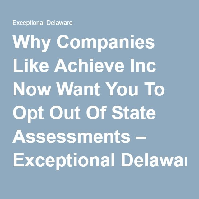 Why Companies Like Achieve Inc Now Want You To Opt Out Of State Assessments – Exceptional Delaware