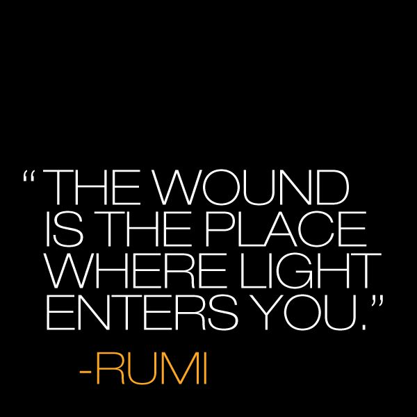"""The wound is the place where light enters you."" ~ Rumi #Quote.  pain.  suffering.  quotes.  wisdom.  advice.  life lessons."