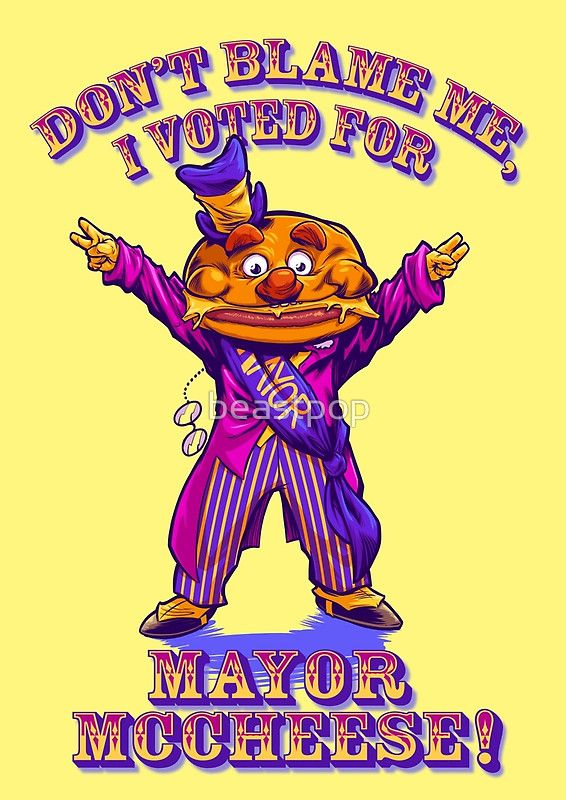 Fed up with the massive, eye-gougingly frustrating amount of corruption, partisan bickering and ignorant nonsense within the political system? Don't blame me, I voted for Mayor McCheese!