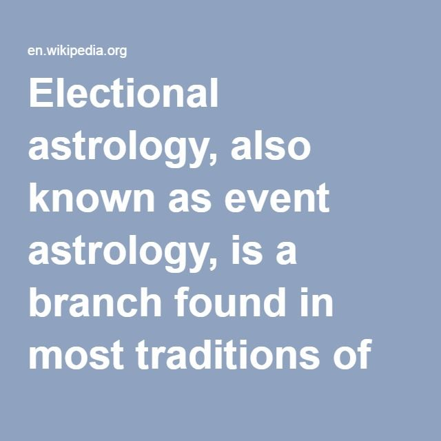 Electional Astrology-- also known as event astrology, is a branch found in most traditions of astrology in which a practitioner decides the most appropriate time for an event based on the astrological auspiciousness of that time. It is distinct from horary astrology because, while horary astrologers seek to find the answer to a question based on the time the question was asked, electional astrologers seek to find a period of time which will result in the most preferable outcome for the…
