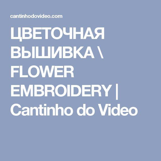 ЦВЕТОЧНАЯ ВЫШИВКА \ FLOWER EMBROIDERY | Cantinho do Video
