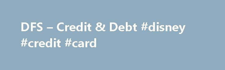 DFS – Credit & Debt #disney #credit #card http://england.remmont.com/dfs-credit-debt-disney-credit-card/  #credit card with bad credit # Credit Debt Debt can arise from an emergency situation, but it can also arise from a consistent pattern of spending even just a little bit more than you make. Learn what can be done once your debt becomes unmanageable. There are many types of cards out there that can be used to make purchases: credit cards, debit cards, gift cards, store cards, etc. Learn…
