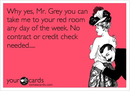 Why yes, Mr. Grey you can take me to your red room any day of the week. No contract or credit check needed.....