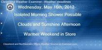Wednesday, May 16th, 2012 edition of the Cleveland Weather Examiner is available on Examiner.com.  Chance for a shower along the lakeshore this morning, otherwise, expect sunny skies and beautiful temperatures.  Check out today's edition and don't forget to check out the wonderful slideshow presentation that includes Ohio fishing, golf, airport, and destination forecast around the state.  Have a great day, everyone.