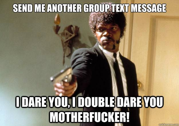 send me another group text message i dare you, i double dare you motherfucker! - send me another group text message i dare you, i double dare you motherfucker!  Samuel L Jackson