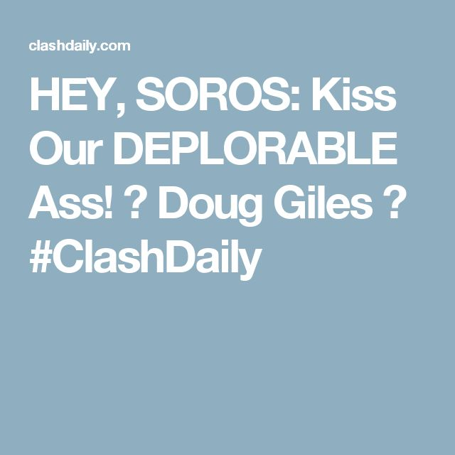 HEY, SOROS: Kiss Our DEPLORABLE Ass! ⋆ Doug Giles ⋆ #ClashDaily