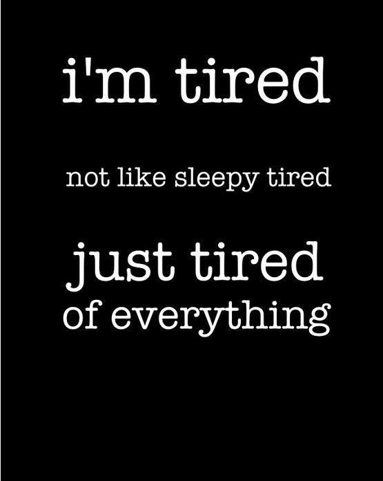 I'm tired, not like sleepy tired, just tired of everything. Picture Quotes.