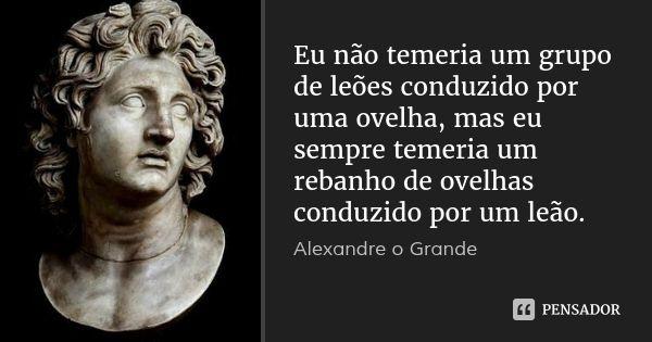 Eu não temeria um grupo de leões conduzido por uma ovelha, mas eu sempre temeria um rebanho de ovelhas conduzido por um leão. — Alexandre o Grande