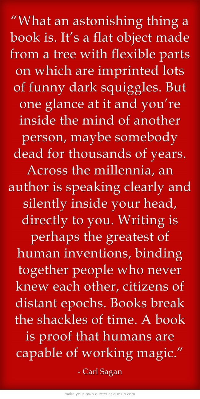 """""""What an astonishing thing a book is. It's a flat object made from a tree with flexible parts on which are imprinted lots of funny dark squiggles. But one glance at it and you're inside the mind of another person, maybe somebody dead for thousands of years. Across the millennia, an author is speaking clearly and silently inside your head, directly to you. Writing is perhaps the greatest of human inventions, binding together people who never knew each other, citizens of distant epochs...."""