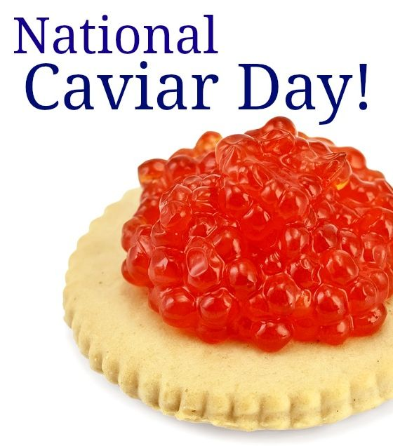 """National Caviar Day - July 18  National Caviar Day suggests that something fishy is going on today. Just what's all the roe about this day!?  Caviar is salted fish eggs, or """"roe"""". It is considered a delicacy. Russian Caviar is reputed to be the very best, most sought after of all caviars. There's red caviar and black caviar, along with other colors. Black is considered the best. Perhaps you should do a taste test."""
