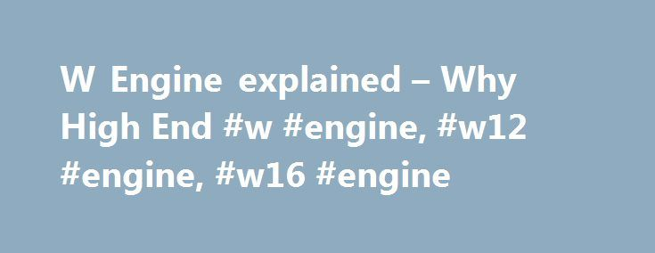 """W Engine explained – Why High End #w #engine, #w12 #engine, #w16 #engine http://iowa.remmont.com/w-engine-explained-why-high-end-w-engine-w12-engine-w16-engine/  # W Engine The W engine is a regular piston based internal combustion four stroke engine with the W describing the configuration of the pistons. It is another type of engine in addition to the inline and v engines. A W engine viewed from the front looks like a fat V engine and has a good reason for being so. The letter """"W"""" is…"""