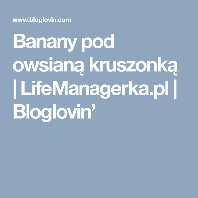 Banany pod owsianą kruszonką | LifeManagerka.pl | Bloglovin'