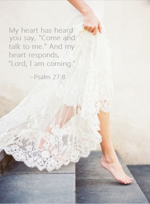 """My heart has heard You say """"Come and talk to Me"""" and my heart responds """"Lord I am coming."""" Psalm 27:8"""