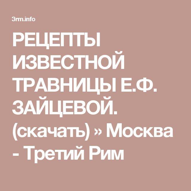 РЕЦЕПТЫ ИЗВЕСТНОЙ ТРАВНИЦЫ Е.Ф. ЗАЙЦЕВОЙ. (скачать) » Москва - Третий Рим