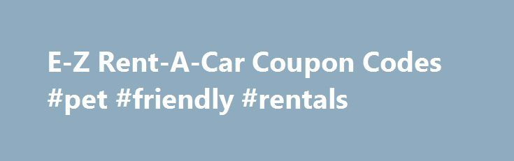 E-Z Rent-A-Car Coupon Codes #pet #friendly #rentals http://renta.nef2.com/e-z-rent-a-car-coupon-codes-pet-friendly-rentals/  #rental cars coupons # E-Z Rent-A-Car Coupons Help out the Coupon Craze community by rating and commenting on your favorite stores! For 18 years, E-Z Rent-A-Car has been providing customers with some of the best service in car rentals. And today, it has become one of the fastest growing rental car companies in the world. In the United States alone, you can find its…