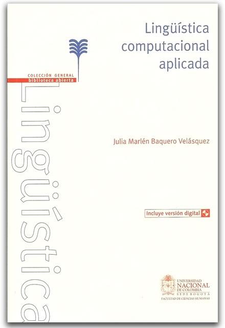 Lingüística computacional aplicada - Julia Marlén Baquero Velásquez - Universidad Nacional de Colombia, Sede Bogotá. Facultad de Ciencias Humanas     http://www.librosyeditores.com/tiendalemoine/ingenieria-sistemas-informatica/2765-linguistica-computacional-aplicada.html    Editores y distribuidores