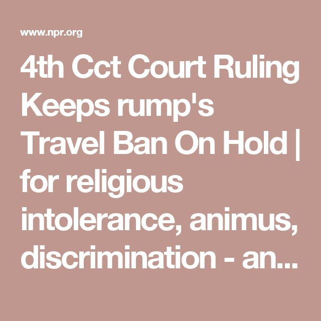 4th Cct Court Ruling Keeps rump's Travel Ban On Hold | for religious intolerance, animus, discrimination - any protection it might have provided is long since lost; it's time to start looking for diplomatic solutions, including LISTENING to people rather than body-slamming them.