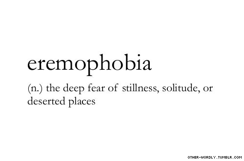 """pronunciation   """"er-e-mO-'fO-be-a                                   Posted 1 hour ago with 356 notes under eremophobia, noun, phobia, solitude, alone, loneliness, lonely, deserted places, desert, fear, words, otherwordly, other-wordly, definitions, E"""
